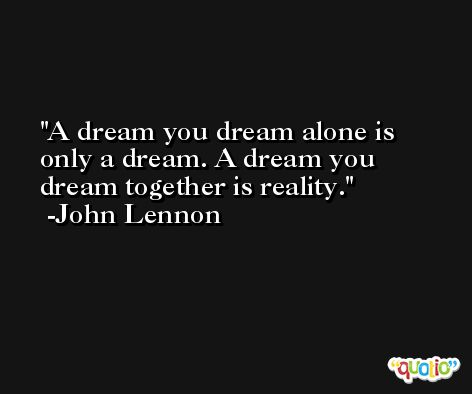 A dream you dream alone is only a dream. A dream you dream together is reality. -John Lennon