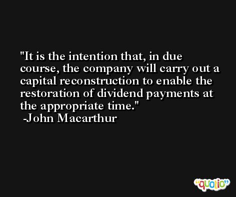 It is the intention that, in due course, the company will carry out a capital reconstruction to enable the restoration of dividend payments at the appropriate time. -John Macarthur