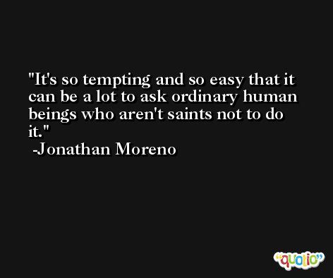 It's so tempting and so easy that it can be a lot to ask ordinary human beings who aren't saints not to do it. -Jonathan Moreno