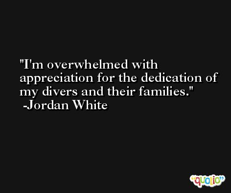 I'm overwhelmed with appreciation for the dedication of my divers and their families. -Jordan White