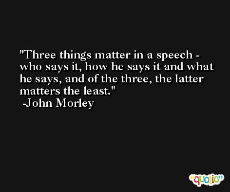 Three things matter in a speech - who says it, how he says it and what he says, and of the three, the latter matters the least. -John Morley