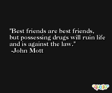 Best friends are best friends, but possessing drugs will ruin life and is against the law. -John Mott
