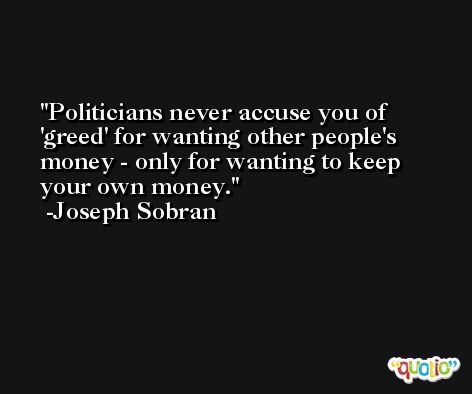 Politicians never accuse you of 'greed' for wanting other people's money - only for wanting to keep your own money. -Joseph Sobran