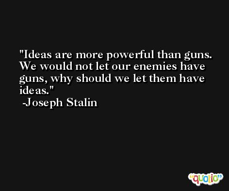 Ideas are more powerful than guns. We would not let our enemies have guns, why should we let them have ideas. -Joseph Stalin
