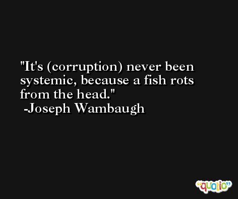 It's (corruption) never been systemic, because a fish rots from the head. -Joseph Wambaugh