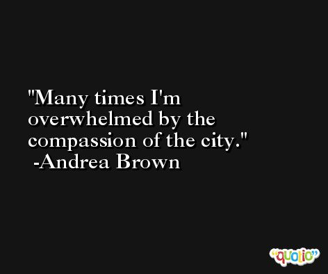 Many times I'm overwhelmed by the compassion of the city. -Andrea Brown