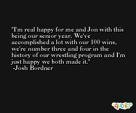 I'm real happy for me and Jon with this being our senior year. We've accomplished a lot with our 100 wins, we're number three and four in the history of our wrestling program and I'm just happy we both made it. -Josh Bordner