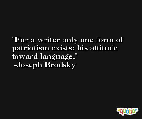 For a writer only one form of patriotism exists: his attitude toward language. -Joseph Brodsky