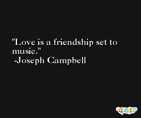 Love is a friendship set to music. -Joseph Campbell