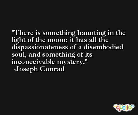 There is something haunting in the light of the moon; it has all the dispassionateness of a disembodied soul, and something of its inconceivable mystery. -Joseph Conrad