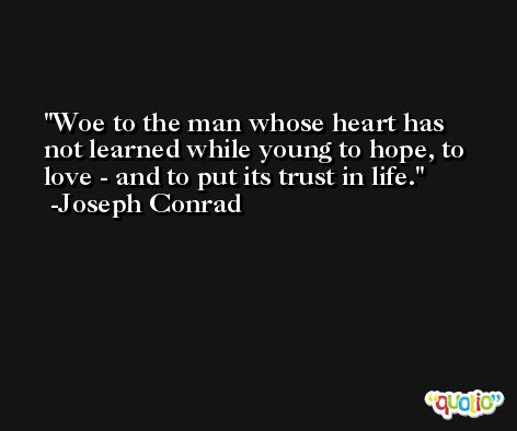 Woe to the man whose heart has not learned while young to hope, to love - and to put its trust in life. -Joseph Conrad