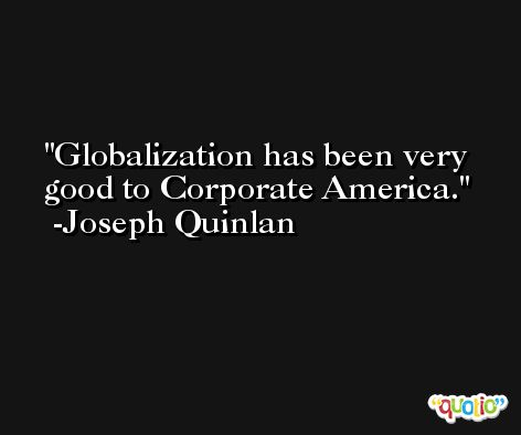 Globalization has been very good to Corporate America. -Joseph Quinlan