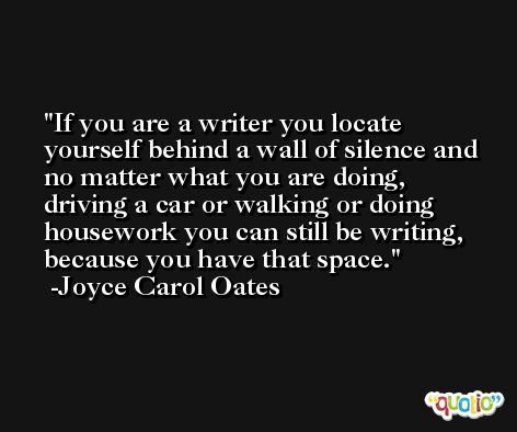 If you are a writer you locate yourself behind a wall of silence and no matter what you are doing, driving a car or walking or doing housework you can still be writing, because you have that space. -Joyce Carol Oates