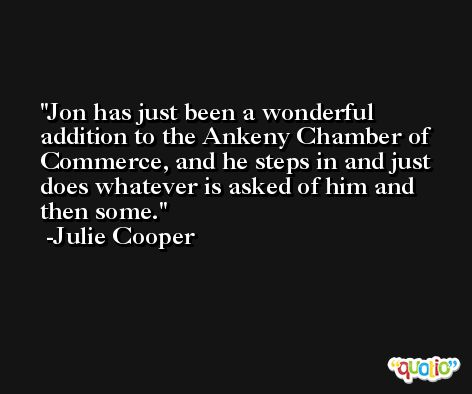 Jon has just been a wonderful addition to the Ankeny Chamber of Commerce, and he steps in and just does whatever is asked of him and then some. -Julie Cooper