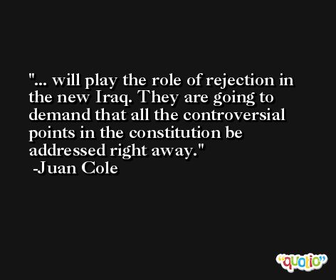 ... will play the role of rejection in the new Iraq. They are going to demand that all the controversial points in the constitution be addressed right away. -Juan Cole