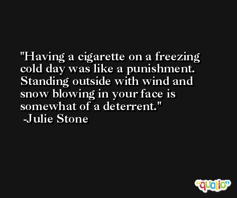 Having a cigarette on a freezing cold day was like a punishment. Standing outside with wind and snow blowing in your face is somewhat of a deterrent. -Julie Stone
