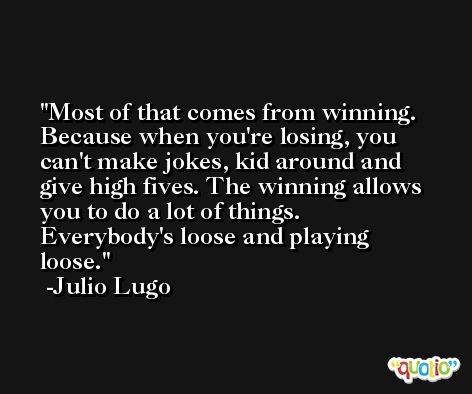 Most of that comes from winning. Because when you're losing, you can't make jokes, kid around and give high fives. The winning allows you to do a lot of things. Everybody's loose and playing loose. -Julio Lugo