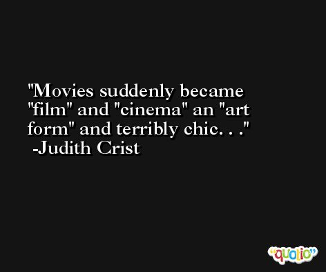 Movies suddenly became 'film' and 'cinema' an 'art form' and terribly chic. . . -Judith Crist