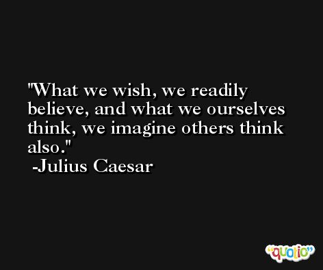 What we wish, we readily believe, and what we ourselves think, we imagine others think also. -Julius Caesar