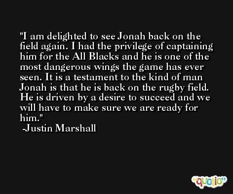 I am delighted to see Jonah back on the field again. I had the privilege of captaining him for the All Blacks and he is one of the most dangerous wings the game has ever seen. It is a testament to the kind of man Jonah is that he is back on the rugby field. He is driven by a desire to succeed and we will have to make sure we are ready for him. -Justin Marshall