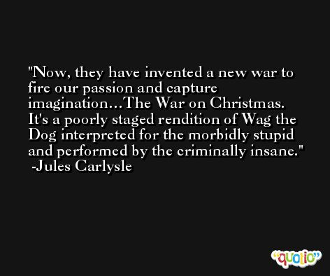 Now, they have invented a new war to fire our passion and capture imagination…The War on Christmas. It's a poorly staged rendition of Wag the Dog interpreted for the morbidly stupid and performed by the criminally insane. -Jules Carlysle