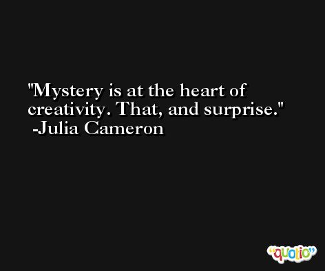 Mystery is at the heart of creativity. That, and surprise. -Julia Cameron