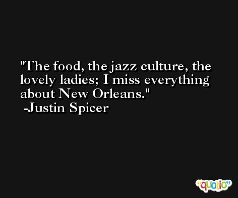 The food, the jazz culture, the lovely ladies; I miss everything about New Orleans. -Justin Spicer