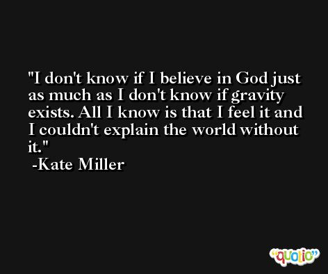 I don't know if I believe in God just as much as I don't know if gravity exists. All I know is that I feel it and I couldn't explain the world without it. -Kate Miller
