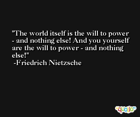 The world itself is the will to power - and nothing else! And you yourself are the will to power - and nothing else! -Friedrich Nietzsche