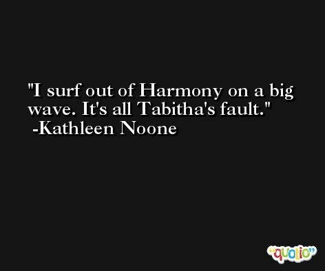 I surf out of Harmony on a big wave. It's all Tabitha's fault. -Kathleen Noone