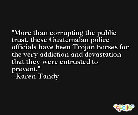 More than corrupting the public trust, these Guatemalan police officials have been Trojan horses for the very addiction and devastation that they were entrusted to prevent. -Karen Tandy