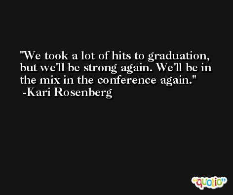 We took a lot of hits to graduation, but we'll be strong again. We'll be in the mix in the conference again. -Kari Rosenberg