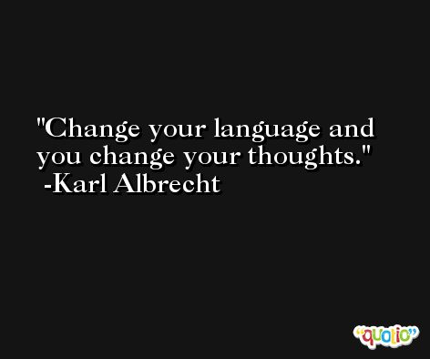 Change your language and you change your thoughts. -Karl Albrecht