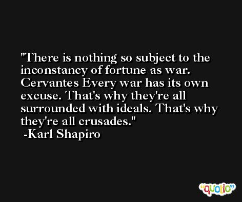 There is nothing so subject to the inconstancy of fortune as war. Cervantes Every war has its own excuse. That's why they're all surrounded with ideals. That's why they're all crusades. -Karl Shapiro