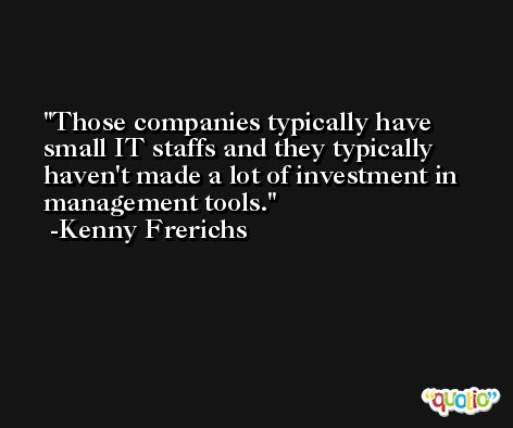 Those companies typically have small IT staffs and they typically haven't made a lot of investment in management tools. -Kenny Frerichs