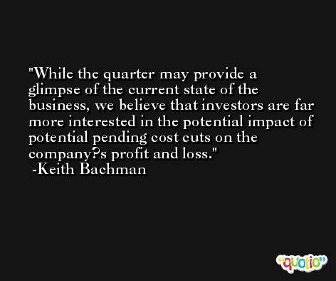 While the quarter may provide a glimpse of the current state of the business, we believe that investors are far more interested in the potential impact of potential pending cost cuts on the company?s profit and loss. -Keith Bachman