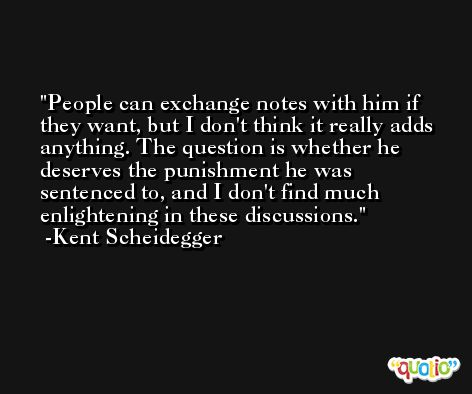 People can exchange notes with him if they want, but I don't think it really adds anything. The question is whether he deserves the punishment he was sentenced to, and I don't find much enlightening in these discussions. -Kent Scheidegger