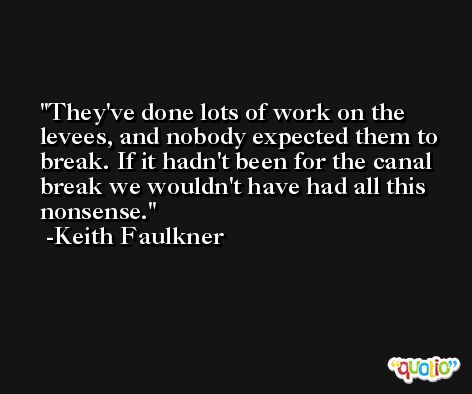 They've done lots of work on the levees, and nobody expected them to break. If it hadn't been for the canal break we wouldn't have had all this nonsense. -Keith Faulkner