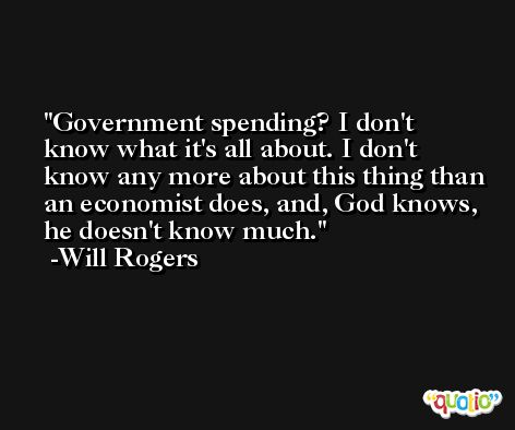 Government spending? I don't know what it's all about. I don't know any more about this thing than an economist does, and, God knows, he doesn't know much. -Will Rogers