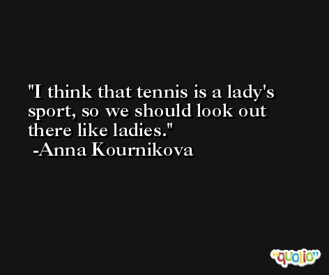I think that tennis is a lady's sport, so we should look out there like ladies. -Anna Kournikova