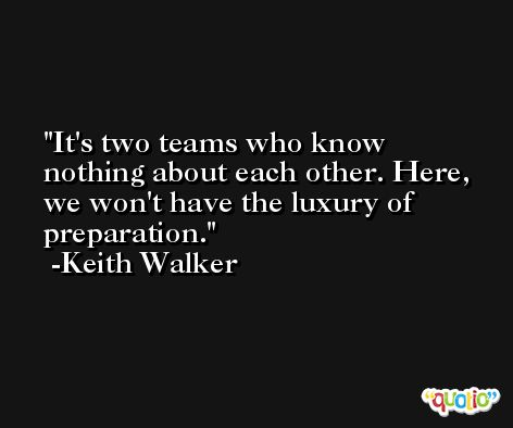 It's two teams who know nothing about each other. Here, we won't have the luxury of preparation. -Keith Walker