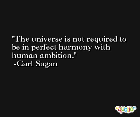 The universe is not required to be in perfect harmony with human ambition. -Carl Sagan