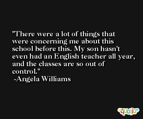 There were a lot of things that were concerning me about this school before this. My son hasn't even had an English teacher all year, and the classes are so out of control. -Angela Williams
