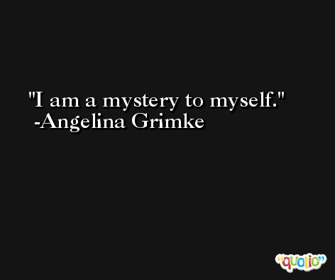 I am a mystery to myself. -Angelina Grimke