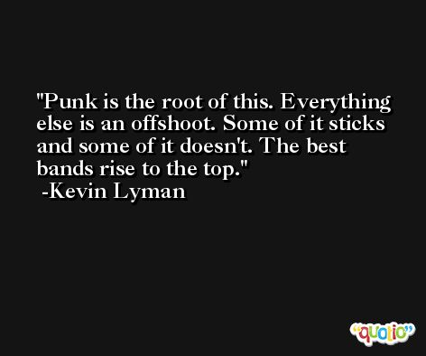 Punk is the root of this. Everything else is an offshoot. Some of it sticks and some of it doesn't. The best bands rise to the top. -Kevin Lyman
