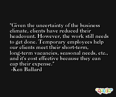 Given the uncertainty of the business climate, clients have reduced their headcount. However, the work still needs to get done. Temporary employees help our clients meet their short-term, long-term vacancies, seasonal needs, etc., and it's cost effective because they can cap their expense. -Ken Ballard