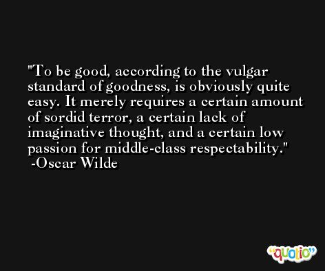 To be good, according to the vulgar standard of goodness, is obviously quite easy. It merely requires a certain amount of sordid terror, a certain lack of imaginative thought, and a certain low passion for middle-class respectability. -Oscar Wilde