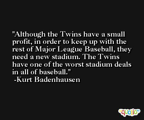 Although the Twins have a small profit, in order to keep up with the rest of Major League Baseball, they need a new stadium. The Twins have one of the worst stadium deals in all of baseball. -Kurt Badenhausen