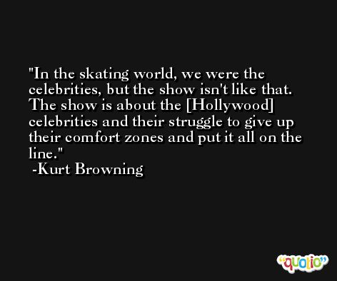 In the skating world, we were the celebrities, but the show isn't like that. The show is about the [Hollywood] celebrities and their struggle to give up their comfort zones and put it all on the line. -Kurt Browning
