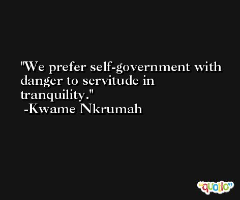 We prefer self-government with danger to servitude in tranquility. -Kwame Nkrumah
